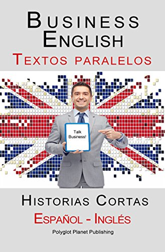 Business English - Textos paralelos (Español - Inglés) Historias Cortas por Polyglot Planet Publishing