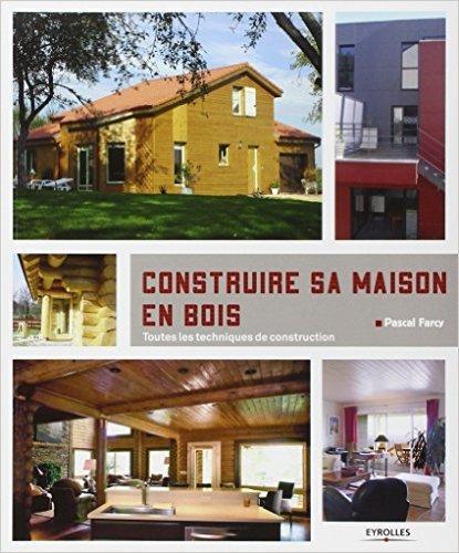 Construire sa maison en bois : Toutes les techniques de construction de Pascal Farcy ( 23 mai 2012 )