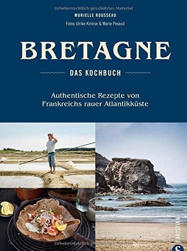 Bretonisches Kochbuch: Bretagne - Das Kochbuch. Authentische Rezepte von Frankreichs rauer Atlantikküste. Gerichte der bretonischen Küche. Französisch kochen. - Französisch Kochen