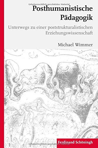 Posthumanistische Pädagogik: Beiträge zu einer poststrukturalistischen Erziehungswissenschaft