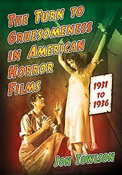 The Turn to Gruesomeness in American Horror Films, 1931–1936 di [Towlson, Jon]