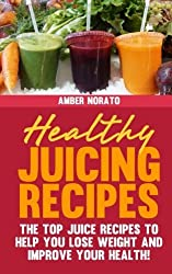 Healthy Juicing Recipes - The TOP Juice Recipes to Help You Lose Weight and Improve Your Health! by Amber Norato (2013-07-19)