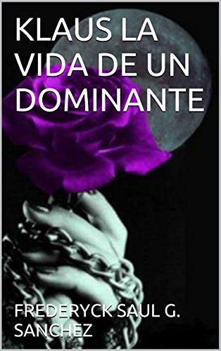 KLAUS LA VIDA DE UN DOMINANTE (Trilogia Klaus nº 1) por FREDERYCK SAUL G. SANCHEZ