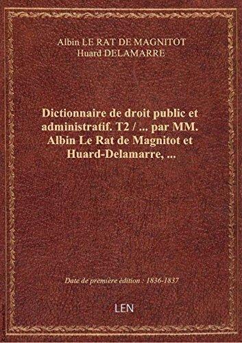 Dictionnaire de droit public et administratif. T2 / ... par MM. Albin Le Rat de Magnitot et Huard-De