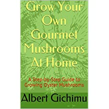 How to Grow Edible Mushrooms at Home: A Step-by-Step Guide to Growing Oyster Mushrooms (English Edition)