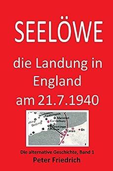 SEELÖWE, Die Landung in England am 21. Juli 1940.: Die Landung in England am 21. Juli 1940. (Alternative Geschichte)