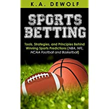 Sports Betting: Tools, Strategies, and Principles Behind Winning Sport Predictions: Sports Investing and Making Money in NBA, NFL, NCAA, Football and Basketball ... NFL Betting, NBA Betting) (English Edition)