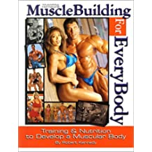 Musclebuilding for Everybody: Training and Nutrition to Develop a Muscular Body