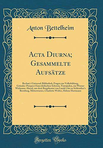 Acta Diurna; Gesammelte Aufsätze: Reclam\'s Universal-Bibliothek, Fragen zur Volksbildung, Gründer-Prospect Einer Jüdischen Schweiz, Trutzjuden, ein ... Schlenther\'s Berufung, Mitterwurzer, Charlo