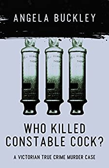 Who Killed Constable Cock?: A Victorian True Crime Murder Case (Victorian Supersleuth Investigates Book 2) by [Buckley, Angela]