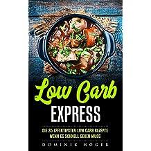 Low Carb Express: Abnehmen mit den 35 effektivsten Rezepten wenn es schnell gehen muss