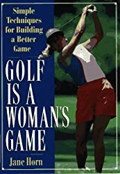 Golf is a Woman's Game: 25 Simple Techniques for Building a Better Game