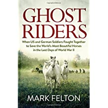 Ghost Riders: When US and German Soldiers Fought Together to Save the World's Most Beautiful Horses in the Last Days of World War II