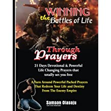 Winning The Battles of Life Through Prayers: 21 Days Devotional & Powerful Life Changing Prayers that totally set you free: A Turn Around Powerful ... Your Life & Destiny From The Enemy Empire.