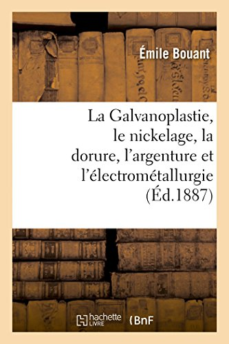La Galvanoplastie, le nickelage, la dorure, l'argenture et l'électrométallurgie