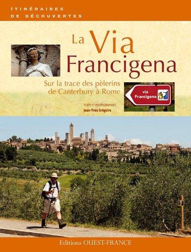 La Via Francigena. Sur la trace des pèlerins de Canterbury à Rome par Jean-Yves Grégoire