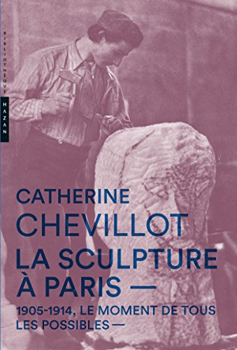 La Sculpture à Paris. 1905-1914, le moment de tous les possibles par Catherine Chevillot