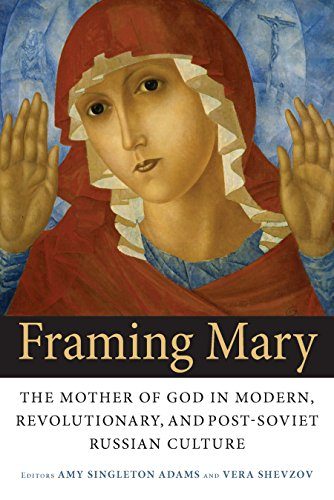 Framing Mary: The Mother of God in Modern, Revolutionary, and Post-Soviet Russian Culture (English Edition)