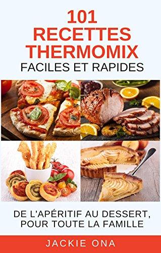 101 Recettes Thermomix Faciles et Rapides: De l'apritif au dessert, pour toute la famille