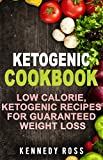 KETOGENIC COOKBOOK: Low Calorie Ketogenic Recipes For Guaranteed Weight Loss