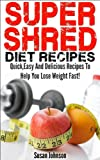 Super Shred Diet Recipes: Quick Easy And Delicious Super Shred Recipes To Help You Lose Weight Fast! (Top Super Shred Diet Recipes!) (English Edition)