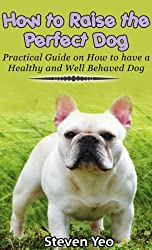 How to Raise The Perfect Dog:Practical Guide on How to have a Healthy and Well Behaved Dog (English Edition)