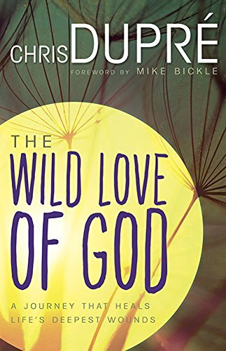 Wild Love Of God: A Journey that Heals Life's Deepest Wounds by Chris DuPre (2016-04-05)