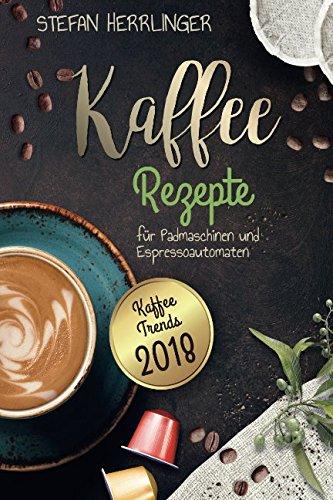 Kaffee Rezepte für Padmaschinen und Espressoautomaten: Kaffee Trends 2018: Schmackhafte,...
