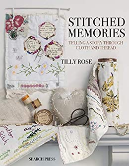Stitched Memories: Telling a story through cloth and thread by [Rose, Tilly]