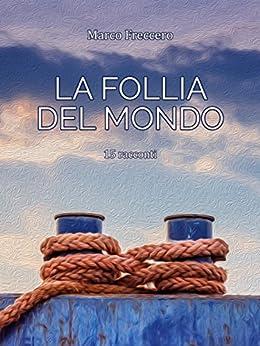 La follia del mondo: 15 racconti (Italian Edition) by [Freccero, Marco]