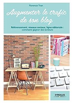 Augmenter le trafic de son blog: Référencement, réseaux sociaux, ligne éditoriale : comment gagner des lecteurs (French Edition) by [Tran, Florence]