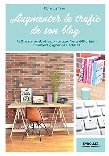 Augmenter le trafic de son blog: Référencement, réseaux sociaux, ligne éditoriale : comment gagner des lecteurs (Blogueuses créatives) par Florence Tran
