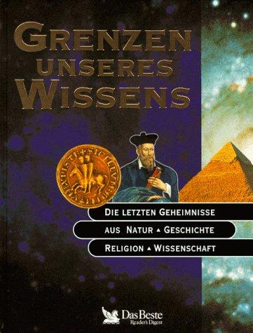 Grenzen unseres Wissens: Die letzten Geheimnisse aus Natur, Geschichte,Religion, Wissenschaft