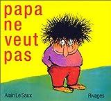 Papa ne veut pas / Alain Le Saux | Le Saux, Alain. Auteur. Illustrateur