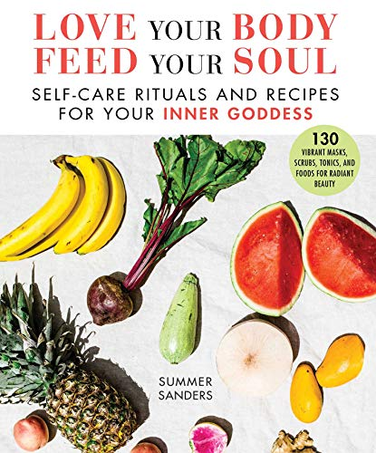 Love Your Body Feed Your Soul: Self-Care Rituals and Recipes for Your Inner Goddess -