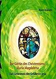 Die Göttin des Christentums: Maria Magdalena: Das Geheimnis der Gefährtin Jesu - Klaus Mailahn
