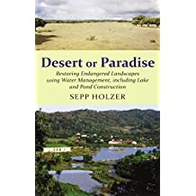 Desert or Paradise - Restoring Endangered Landscapes Using Water Management, including Lake and Pond Construction by Sepp Holzer (2012-11-26)