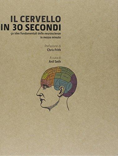 Il cervello in 30 secondi. Confessioni di una mente pericolosa. 50 idee fondamentali delle neuroscienze in mezzo minuto por Anil Seth