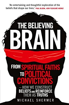 The Believing Brain: From Spiritual Faiths to Political Convictions - How We Construct Beliefs and Reinforce Them as Truths. by [Shermer, Michael]