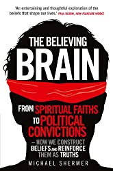 The Believing Brain: From Spiritual Faiths to Political Convictions - How We Construct Beliefs and Reinforce Them as Truths.