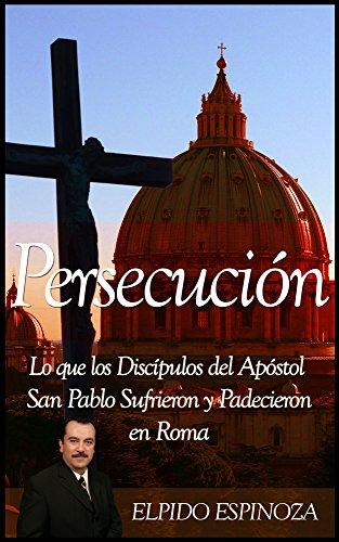 Persecución: Lo Que Los Discípulos Del Apóstol San Pablo Sufrieron y Padecieron En Roma