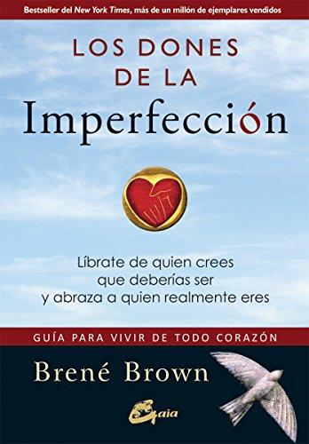 Los dones de la imperfección. Líbrate de quien crees que deberías ser y abraza a quien realmente eres. Guía para vivir de todo corazón (Serendipity) por Brené Brown