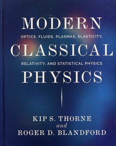 Modern Classical Physics: Optics, Fluids, Plasmas, Elasticity, Relativity, and Statistical Physics por Kip S. Thorne