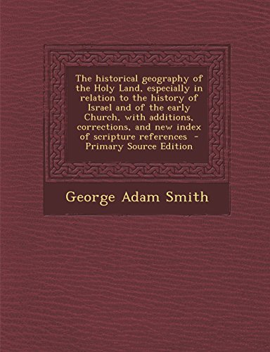 The Historical Geography of the Holy Land, Especially in Relation to the History of Israel and of the Early Church, with Additions, Corrections, and N