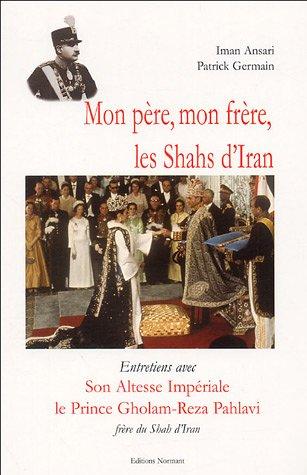 Mon père, mon frère, les Shahs d'Iran : Entretiens avec Son Altesse Impériale le prince Gholam-Reza Pahlavi