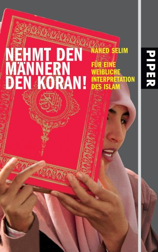 Nehmt den Männern den Koran!: Für eine weibliche Interpretation des Islam