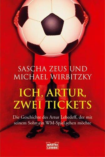 Preisvergleich Produktbild Ich, Artur, zwei Tickets: Die Geschichte des Artur Lebedeff, der mit seinem Sohn ein WM-Spiel sehen möchte