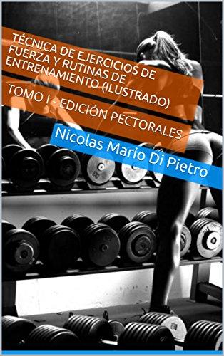 Técnica de Ejercicios de Fuerza y Rutinas de Entrenamiento (ILUSTRADO): TOMO I - EDICIÓN PECTORALES por Nicolas Mario Di Pietro