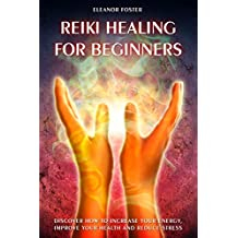 Reiki Healing for Beginners: Discover How to Increase Your Energy, Improve Your Health and Reduce Stress (English Edition)