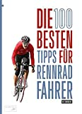 Die 100 besten Tipps für Rennradfahrer: Material, Training, Taktik: Der komplette Guide für Einsteiger und Fortgeschrittene